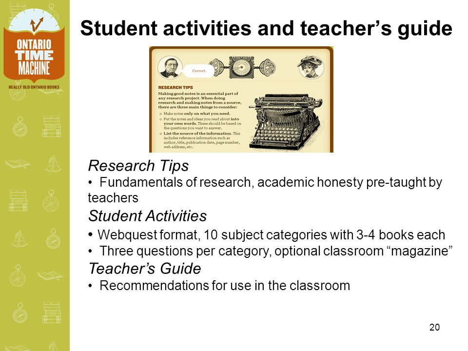 20 Student activities and teachers guide Research Tips Fundamentals of research, academic honesty pre-taught by teachers Student Activities Webquest format, 10 subject categories with 3-4 books each Three questions per category, optional classroom magazine Teachers Guide Recommendations for use in the classroom