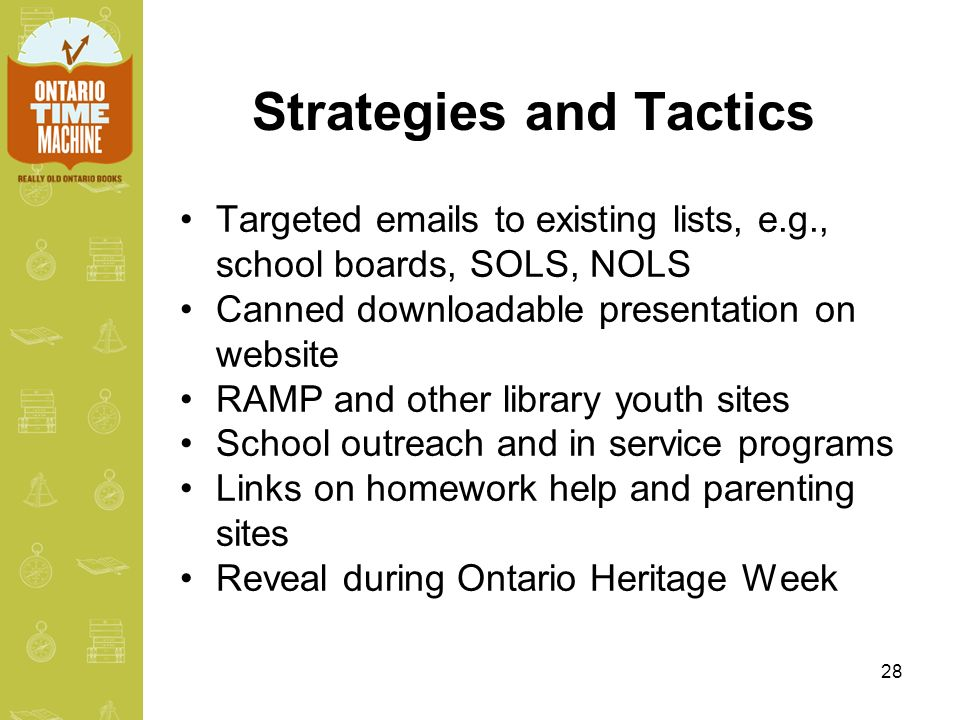 28 Strategies and Tactics Targeted emails to existing lists, e.g., school boards, SOLS, NOLS Canned downloadable presentation on website RAMP and other library youth sites School outreach and in service programs Links on homework help and parenting sites Reveal during Ontario Heritage Week