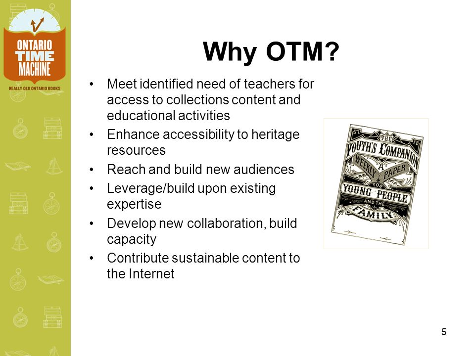 5 Why OTM? Meet identified need of teachers for access to collections content and educational activities Enhance accessibility to heritage resources R