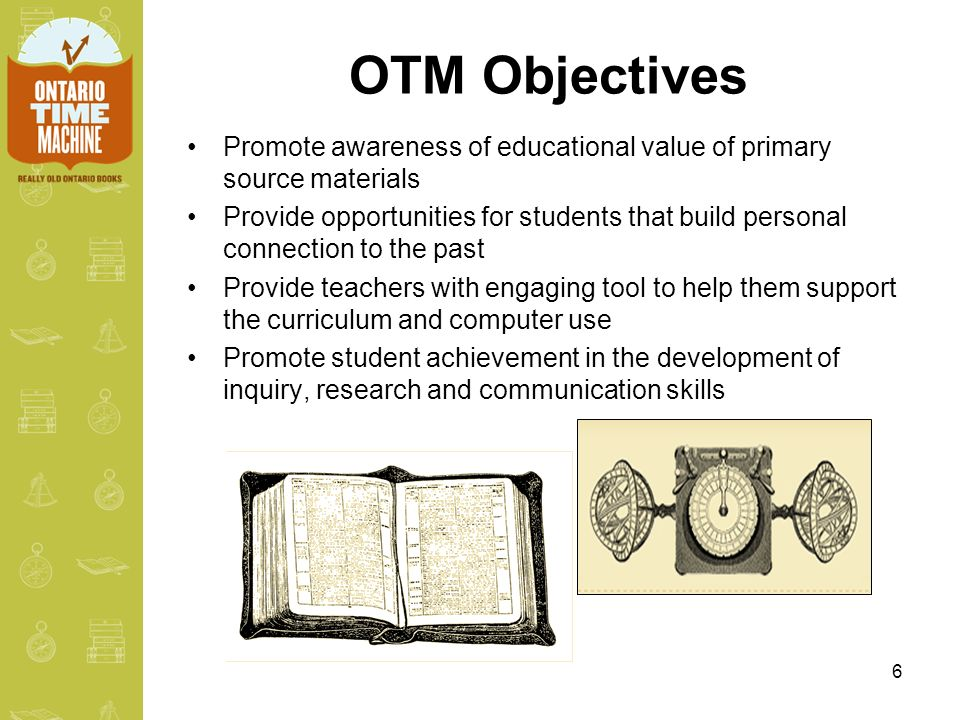 6 OTM Objectives Promote awareness of educational value of primary source materials Provide opportunities for students that build personal connection to the past Provide teachers with engaging tool to help them support the curriculum and computer use Promote student achievement in the development of inquiry, research and communication skills