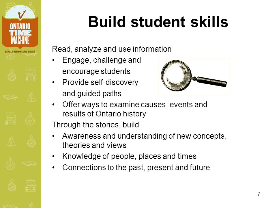 7 Build student skills Read, analyze and use information Engage, challenge and encourage students Provide self-discovery and guided paths Offer ways to examine causes, events and results of Ontario history Through the stories, build Awareness and understanding of new concepts, theories and views Knowledge of people, places and times Connections to the past, present and future