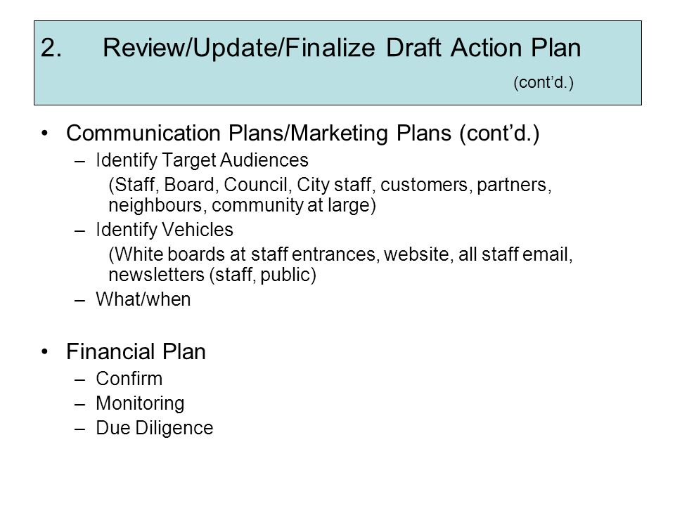 2.Review/Update/Finalize Draft Action Plan (contd.) Communication Plans/Marketing Plans (contd.) –Identify Target Audiences (Staff, Board, Council, Ci