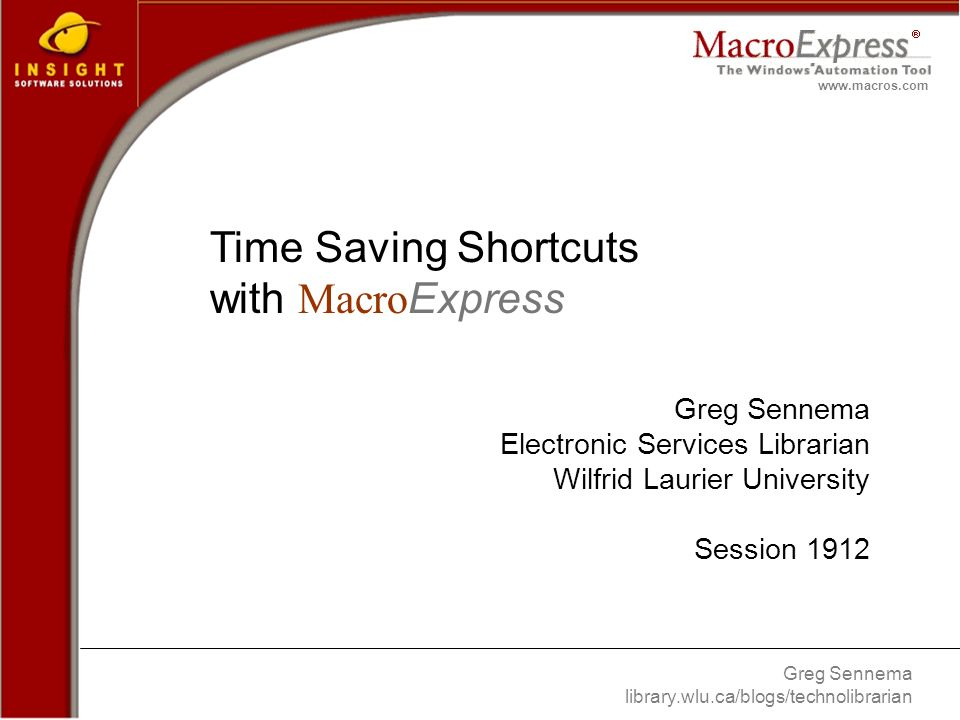 Greg Sennema library.wlu.ca/blogs/technolibrarian www.macros.com Time Saving Shortcuts with Macro Express Greg Sennema Electronic Services Librarian Wilfrid Laurier University Session 1912