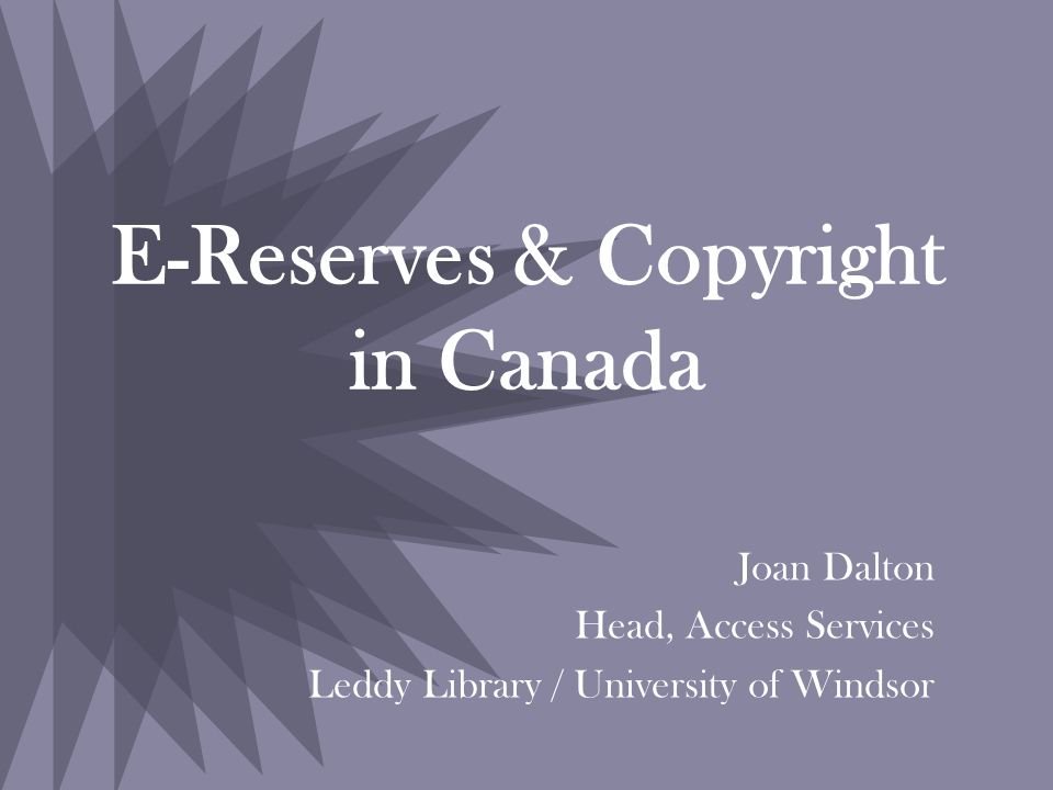 E-Reserves & Copyright in Canada Joan Dalton Head, Access Services Leddy Library / University of Windsor