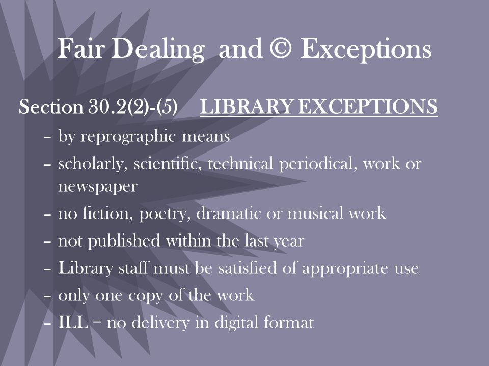 Fair Dealing and © Exceptions Section 30.2(2)-(5) LIBRARY EXCEPTIONS –by reprographic means –scholarly, scientific, technical periodical, work or newspaper –no fiction, poetry, dramatic or musical work –not published within the last year –Library staff must be satisfied of appropriate use –only one copy of the work –ILL = no delivery in digital format