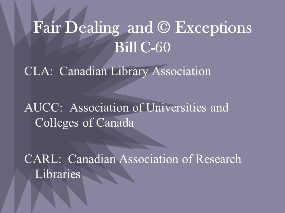 Fair Dealing and © Exceptions Bill C-60 CLA: Canadian Library Association AUCC: Association of Universities and Colleges of Canada CARL: Canadian Association of Research Libraries