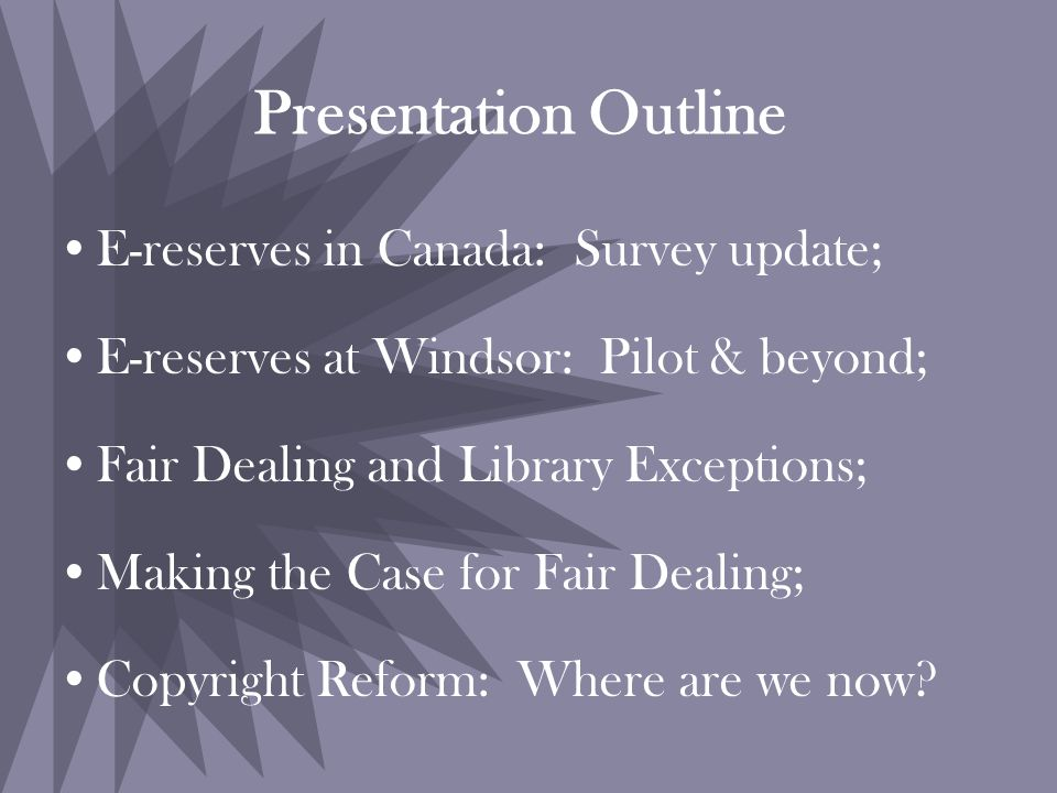 Presentation Outline E-reserves in Canada: Survey update; E-reserves at Windsor: Pilot & beyond; Fair Dealing and Library Exceptions; Making the Case for Fair Dealing; Copyright Reform: Where are we now?