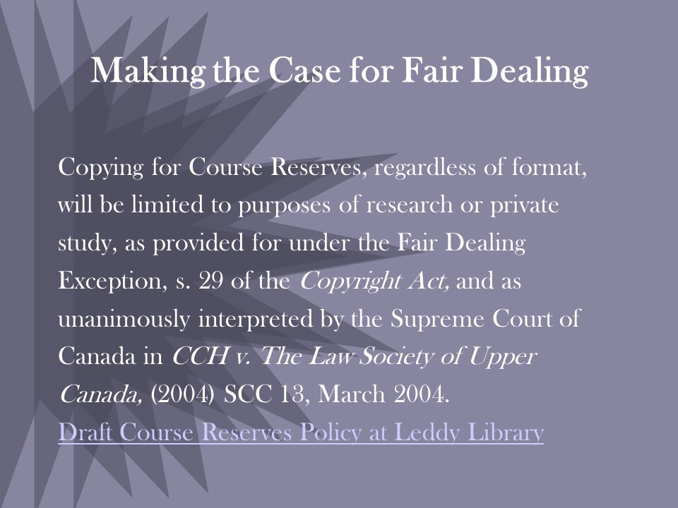 Making the Case for Fair Dealing Copying for Course Reserves, regardless of format, will be limited to purposes of research or private study, as provided for under the Fair Dealing Exception, s.