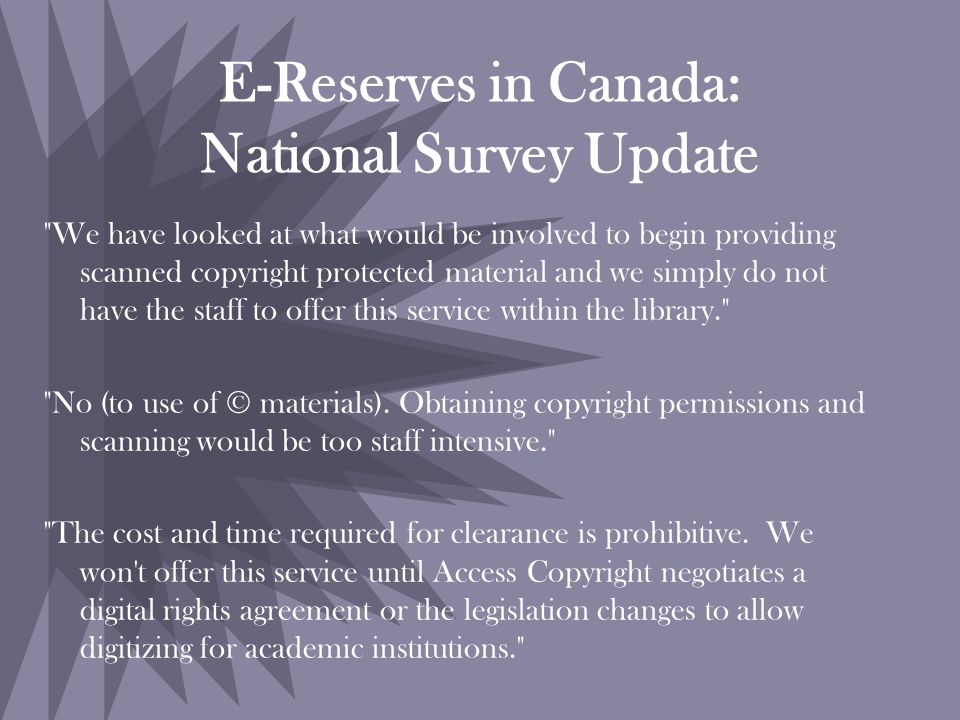 E-Reserves in Canada: National Survey Update We have looked at what would be involved to begin providing scanned copyright protected material and we simply do not have the staff to offer this service within the library. No (to use of © materials).
