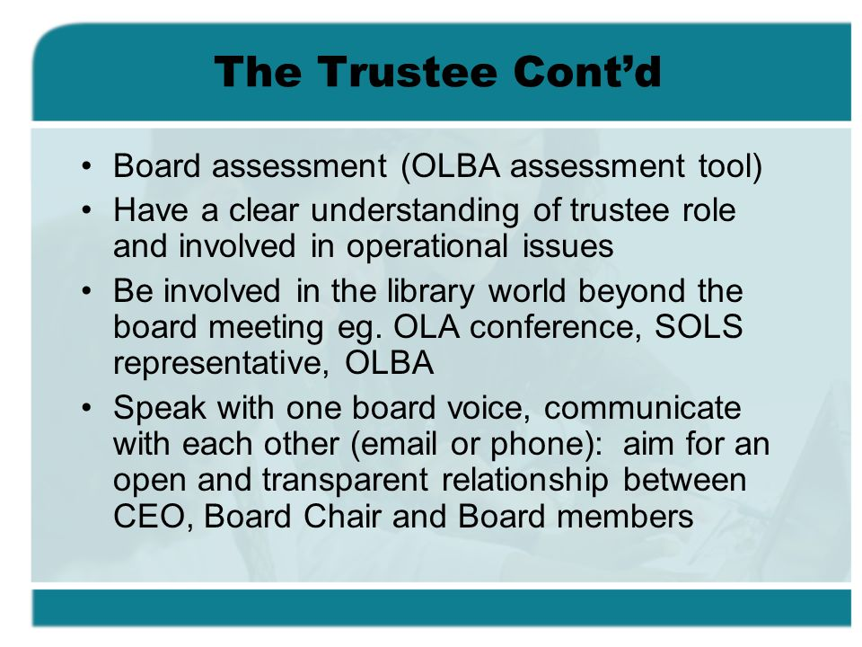 The Trustee Contd Board assessment (OLBA assessment tool) Have a clear understanding of trustee role and involved in operational issues Be involved in