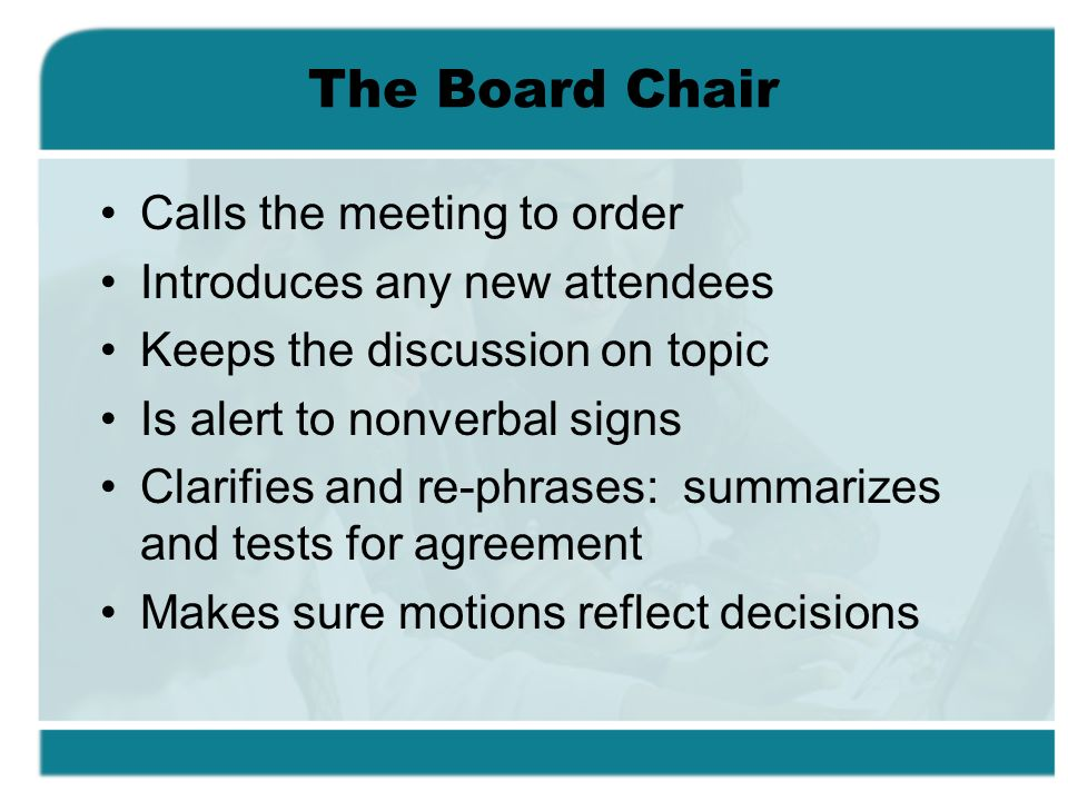 The Board Chair Calls the meeting to order Introduces any new attendees Keeps the discussion on topic Is alert to nonverbal signs Clarifies and re-phr
