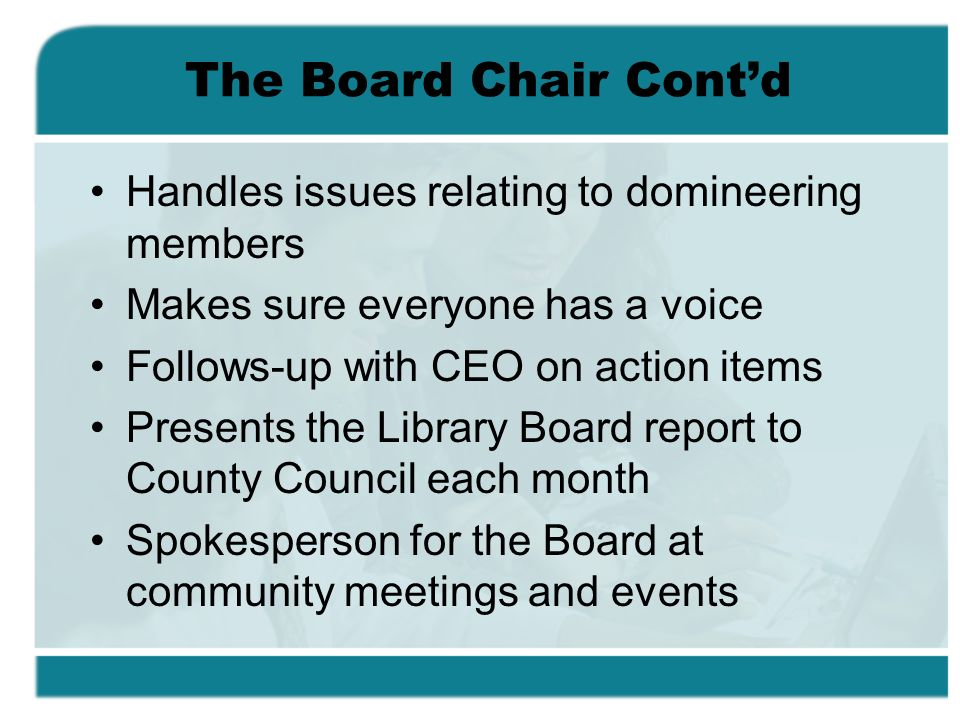 The Board Chair Contd Handles issues relating to domineering members Makes sure everyone has a voice Follows-up with CEO on action items Presents the