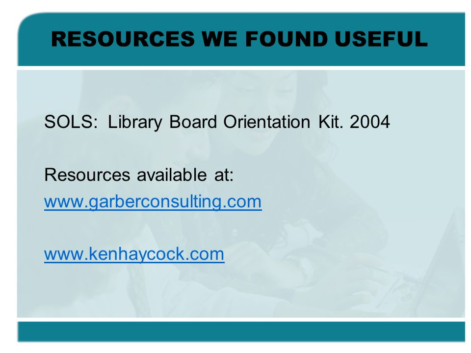 RESOURCES WE FOUND USEFUL SOLS: Library Board Orientation Kit. 2004 Resources available at: www.garberconsulting.com www.kenhaycock.com