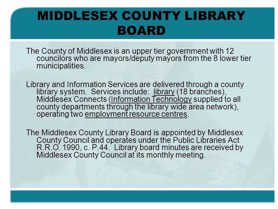 MIDDLESEX COUNTY LIBRARY BOARD The County of Middlesex is an upper tier government with 12 councilors who are mayors/deputy mayors from the 8 lower ti