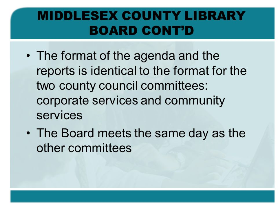 MIDDLESEX COUNTY LIBRARY BOARD CONTD The format of the agenda and the reports is identical to the format for the two county council committees: corpor