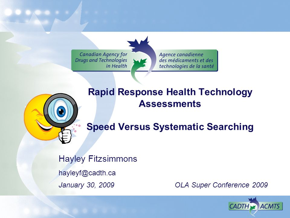 Rapid Response Health Technology Assessments Speed Versus Systematic Searching Hayley Fitzsimmons hayleyf@cadth.ca January 30, 2009 OLA Super Conference 2009