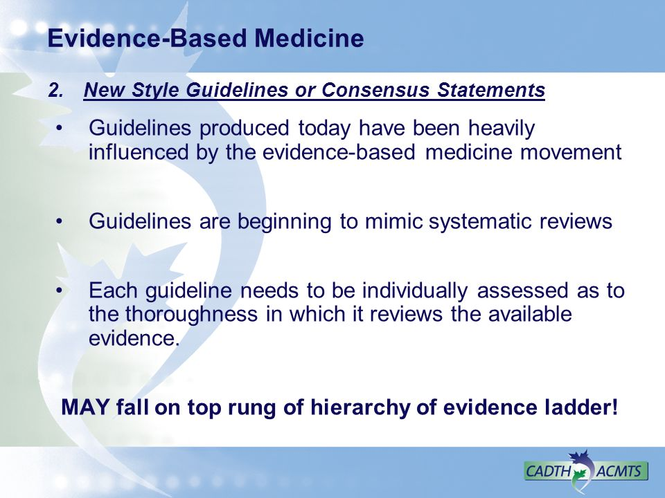 Evidence-Based Medicine 2. New Style Guidelines or Consensus Statements Guidelines produced today have been heavily influenced by the evidence-based m