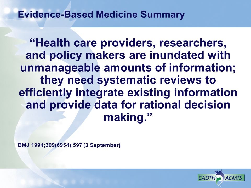 Evidence-Based Medicine Summary Health care providers, researchers, and policy makers are inundated with unmanageable amounts of information; they nee