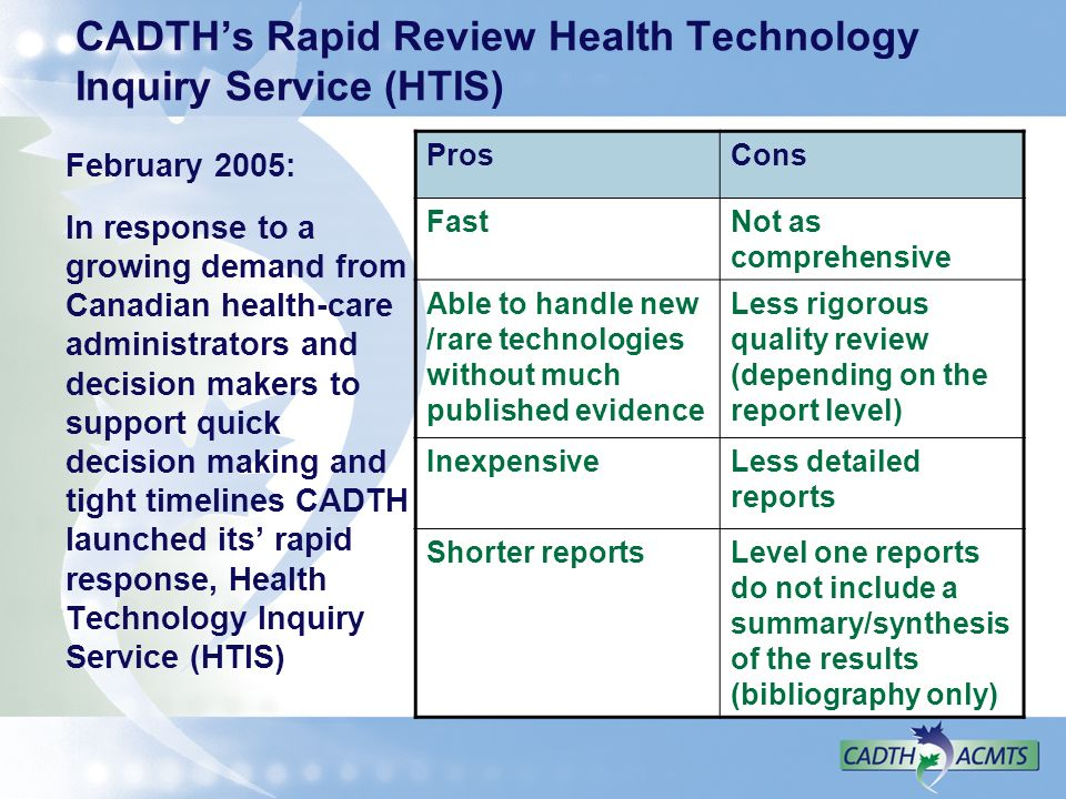 CADTHs Rapid Review Health Technology Inquiry Service (HTIS) February 2005: In response to a growing demand from Canadian health-care administrators and decision makers to support quick decision making and tight timelines CADTH launched its rapid response, Health Technology Inquiry Service (HTIS) ProsCons FastNot as comprehensive Able to handle new /rare technologies without much published evidence Less rigorous quality review (depending on the report level) InexpensiveLess detailed reports Shorter reportsLevel one reports do not include a summary/synthesis of the results (bibliography only)