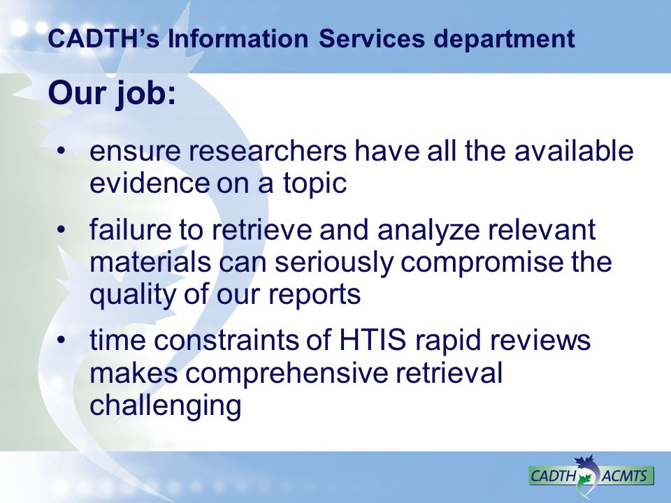 CADTHs Information Services department Our job: ensure researchers have all the available evidence on a topic failure to retrieve and analyze relevant materials can seriously compromise the quality of our reports time constraints of HTIS rapid reviews makes comprehensive retrieval challenging