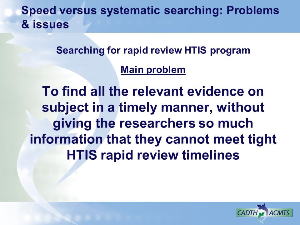 Speed versus systematic searching: Problems & issues Searching for rapid review HTIS program Main problem To find all the relevant evidence on subject