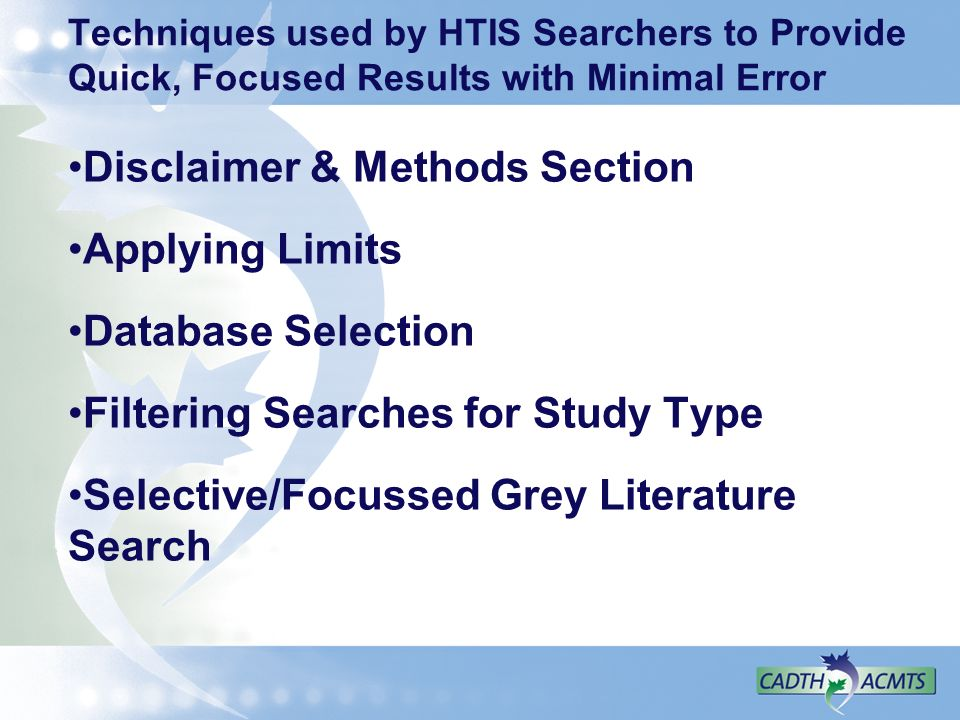 Techniques used by HTIS Searchers to Provide Quick, Focused Results with Minimal Error Disclaimer & Methods Section Applying Limits Database Selection Filtering Searches for Study Type Selective/Focussed Grey Literature Search