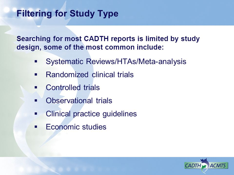 Filtering for Study Type Searching for most CADTH reports is limited by study design, some of the most common include: Systematic Reviews/HTAs/Meta-analysis Randomized clinical trials Controlled trials Observational trials Clinical practice guidelines Economic studies