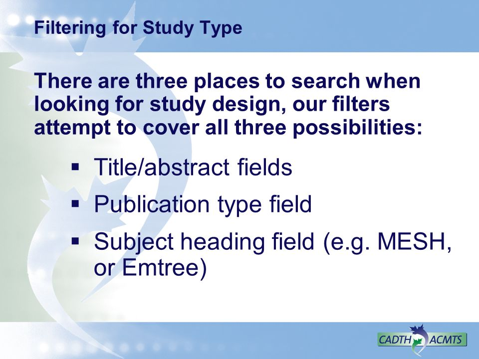 Filtering for Study Type There are three places to search when looking for study design, our filters attempt to cover all three possibilities: Title/abstract fields Publication type field Subject heading field (e.g.