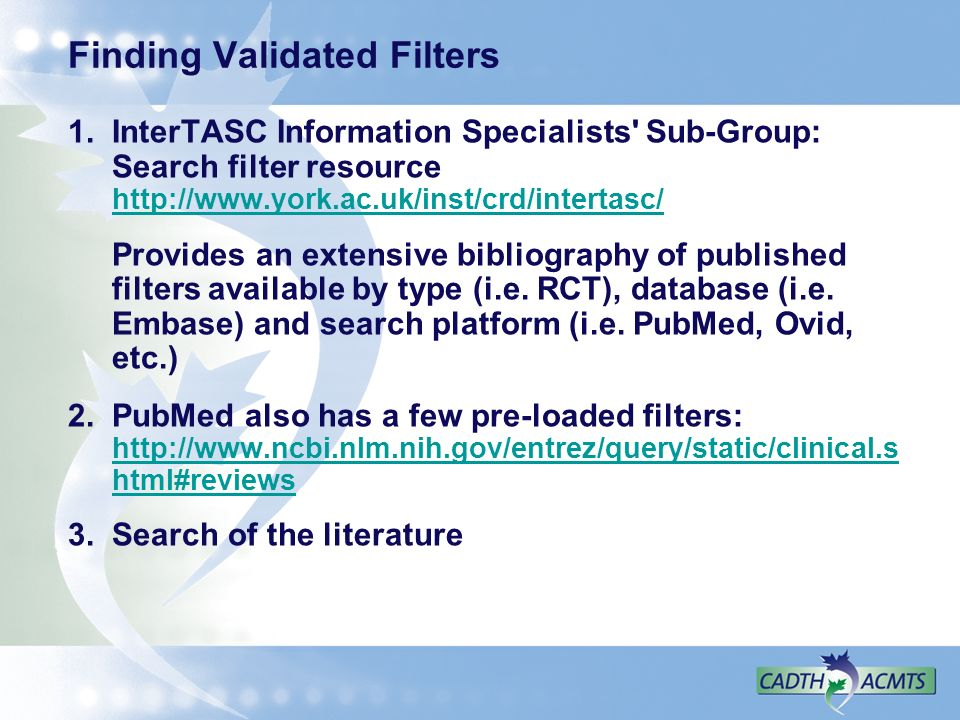 Finding Validated Filters 1.InterTASC Information Specialists Sub-Group: Search filter resource http://www.york.ac.uk/inst/crd/intertasc/ http://www.york.ac.uk/inst/crd/intertasc/ Provides an extensive bibliography of published filters available by type (i.e.