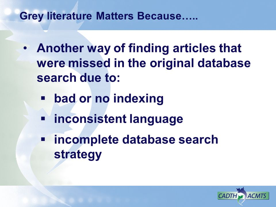 Grey literature Matters Because….. Another way of finding articles that were missed in the original database search due to: bad or no indexing inconsi