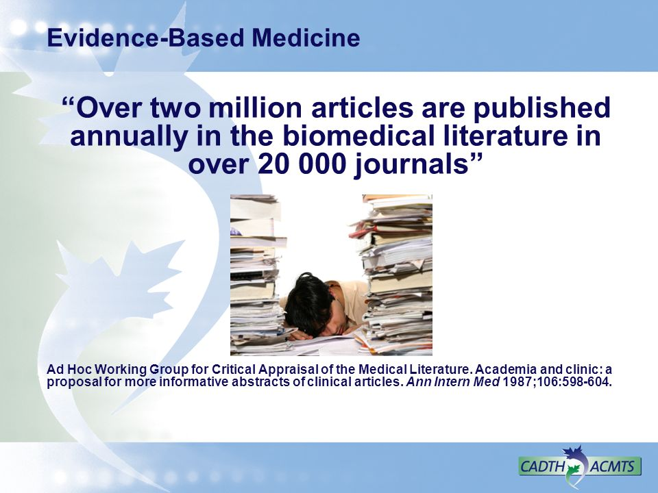 Evidence-Based Medicine Over two million articles are published annually in the biomedical literature in over 20 000 journals Ad Hoc Working Group for
