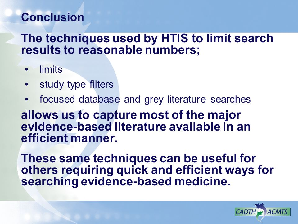 Conclusion The techniques used by HTIS to limit search results to reasonable numbers; limits study type filters focused database and grey literature searches allows us to capture most of the major evidence-based literature available in an efficient manner.