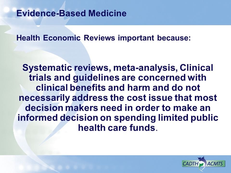 Evidence-Based Medicine Health Economic Reviews important because: Systematic reviews, meta-analysis, Clinical trials and guidelines are concerned wit