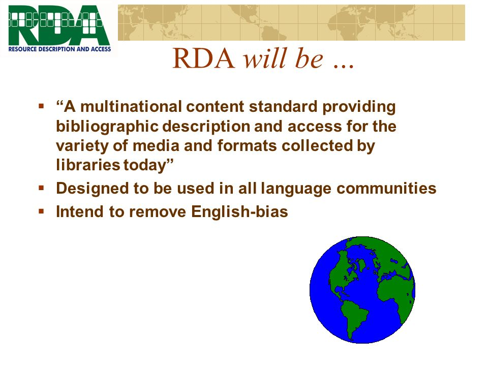 RDA will be … A multinational content standard providing bibliographic description and access for the variety of media and formats collected by libraries today Designed to be used in all language communities Intend to remove English-bias