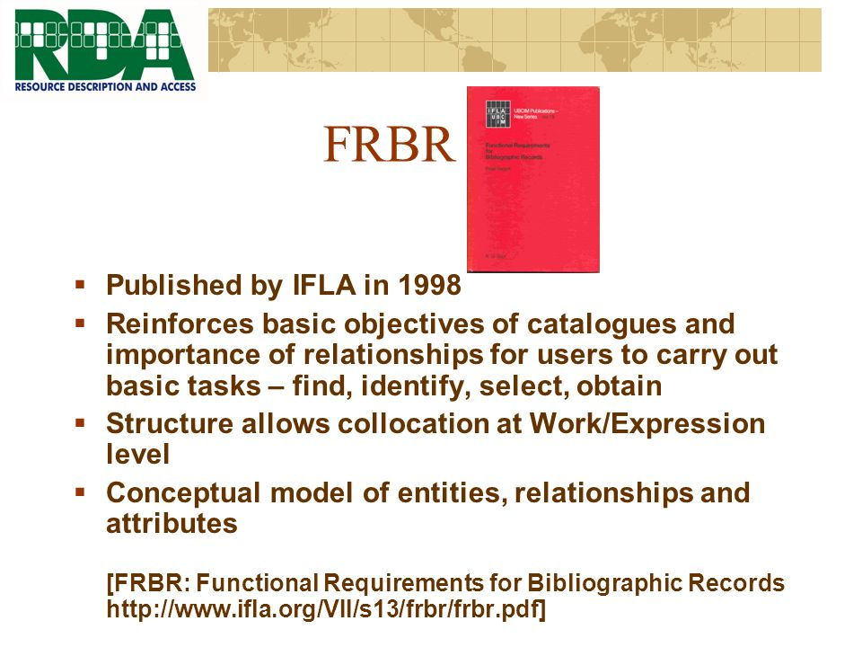 FRBR Published by IFLA in 1998 Reinforces basic objectives of catalogues and importance of relationships for users to carry out basic tasks – find, identify, select, obtain Structure allows collocation at Work/Expression level Conceptual model of entities, relationships and attributes [FRBR: Functional Requirements for Bibliographic Records http://www.ifla.org/VII/s13/frbr/frbr.pdf]
