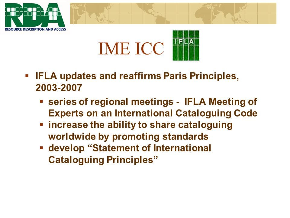 IME ICC IFLA updates and reaffirms Paris Principles, 2003-2007 series of regional meetings - IFLA Meeting of Experts on an International Cataloguing Code increase the ability to share cataloguing worldwide by promoting standards develop Statement of International Cataloguing Principles