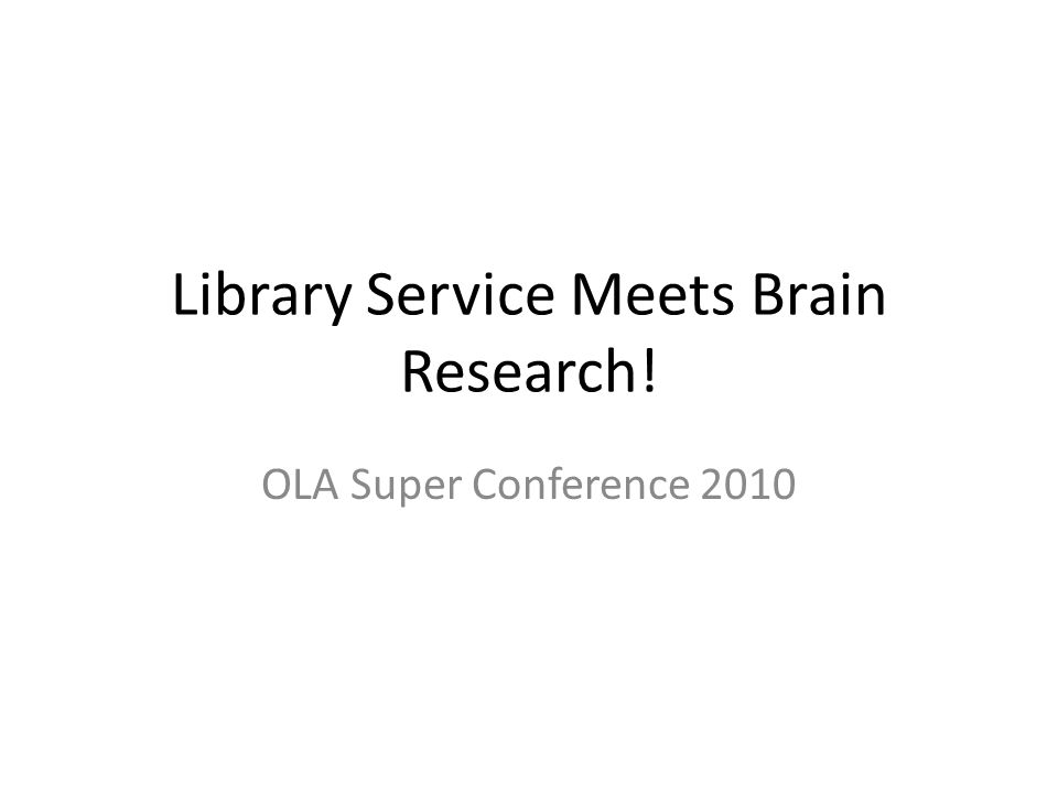 Library Service Meets Brain Research! OLA Super Conference 2010