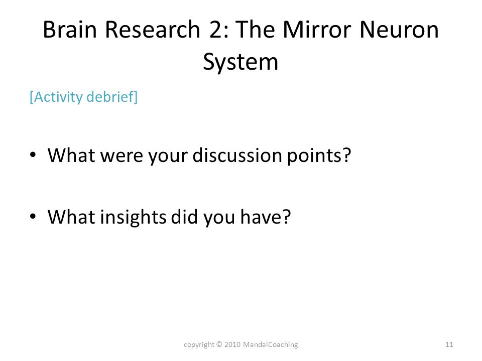 Brain Research 2: The Mirror Neuron System [Activity debrief] What were your discussion points? What insights did you have? 11copyright © 2010 MandalC