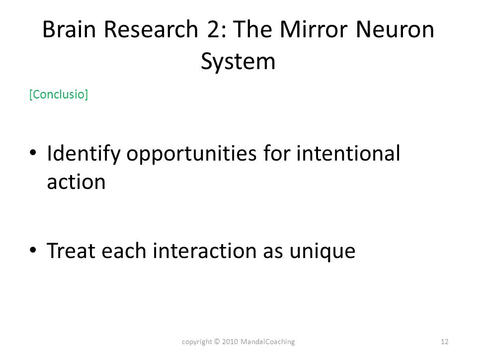 Brain Research 2: The Mirror Neuron System [Conclusio] Identify opportunities for intentional action Treat each interaction as unique 12copyright © 2010 MandalCoaching