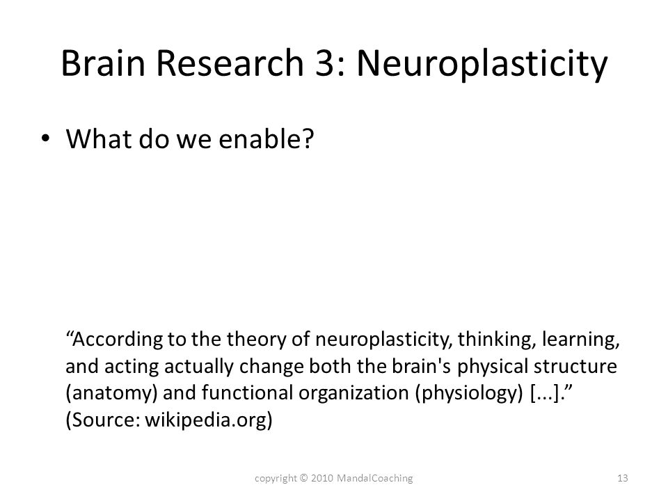 Brain Research 3: Neuroplasticity What do we enable? According to the theory of neuroplasticity, thinking, learning, and acting actually change both t