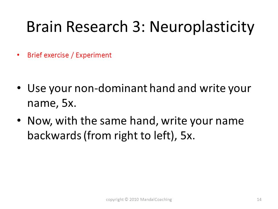 Brain Research 3: Neuroplasticity Brief exercise / Experiment Use your non-dominant hand and write your name, 5x.