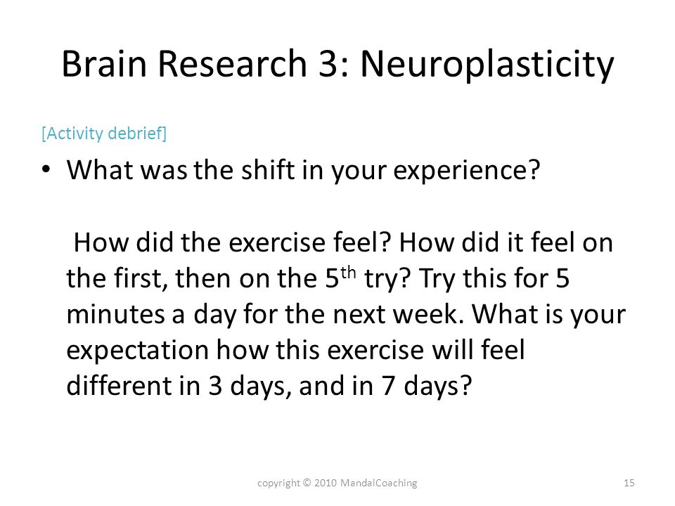 Brain Research 3: Neuroplasticity [Activity debrief] What was the shift in your experience? How did the exercise feel? How did it feel on the first, t