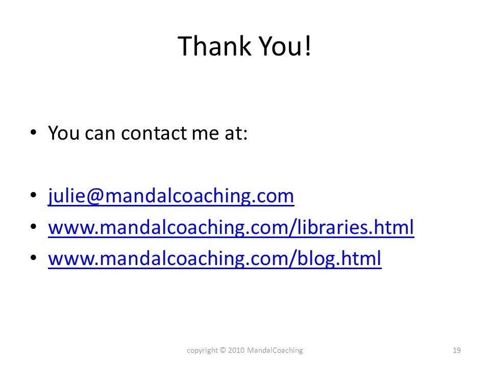 Thank You! You can contact me at: julie@mandalcoaching.com www.mandalcoaching.com/libraries.html www.mandalcoaching.com/blog.html 19copyright © 2010 M
