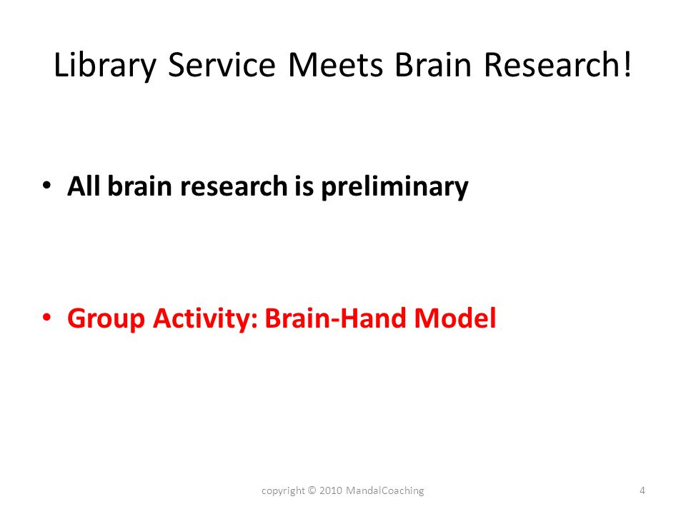 Library Service Meets Brain Research! All brain research is preliminary Group Activity: Brain-Hand Model 4copyright © 2010 MandalCoaching