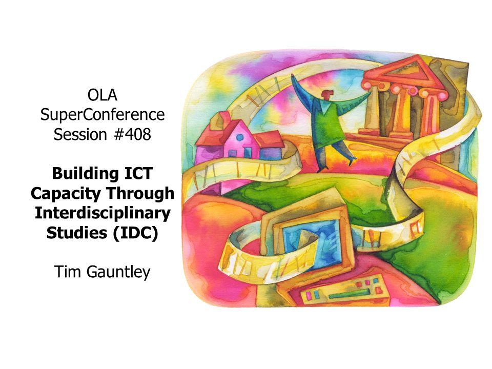 OLA SuperConference Session #408 Building ICT Capacity Through Interdisciplinary Studies (IDC) Tim Gauntley