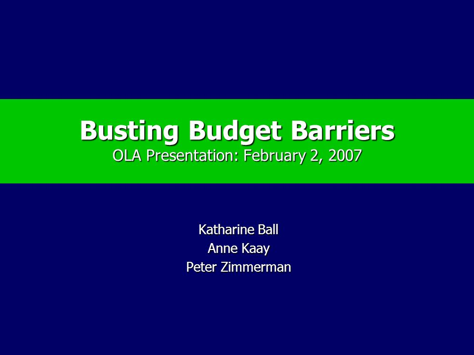 Busting Budget Barriers OLA Presentation: February 2, 2007 Katharine Ball Anne Kaay Peter Zimmerman