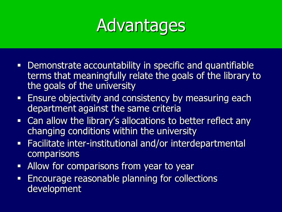 Advantages Demonstrate accountability in specific and quantifiable terms that meaningfully relate the goals of the library to the goals of the univers