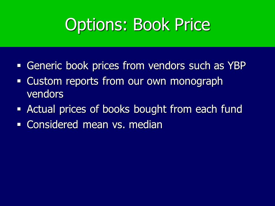 Options: Book Price Generic book prices from vendors such as YBP Generic book prices from vendors such as YBP Custom reports from our own monograph vendors Custom reports from our own monograph vendors Actual prices of books bought from each fund Actual prices of books bought from each fund Considered mean vs.