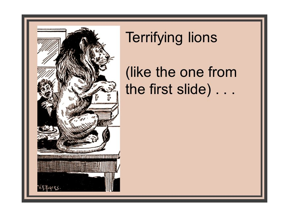 Terrifying lions (like the one from the first slide)...