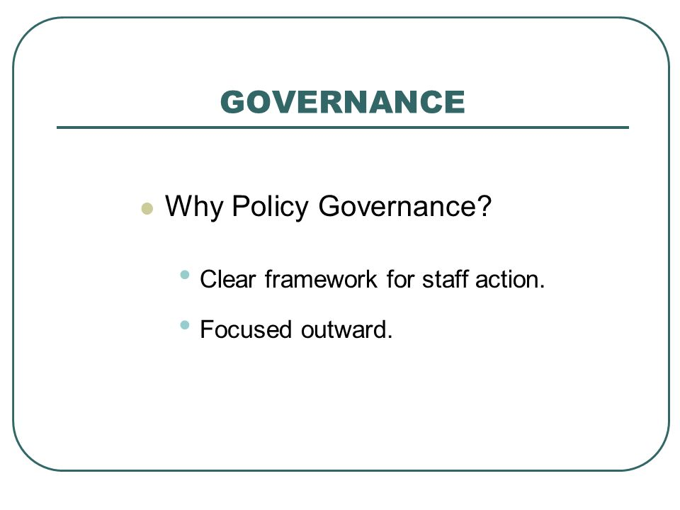 GOVERNANCE Why Policy Governance Clear framework for staff action. Focused outward.